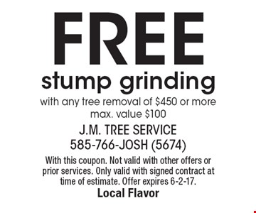 Free stump grinding with any tree removal of $450 or more. Max. value $100. With this coupon. Not valid with other offers or prior services. Only valid with signed contract at time of estimate. Offer expires 6-2-17.