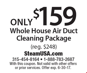 Only $159 whole house air duct cleaning package (reg. $248). With this coupon. Not valid with other offers or prior services. Offer exp. 6-30-17.