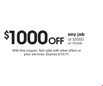 $1000 off any job of $5000 or more. With this coupon. Not valid with other offers or prior services. Expires 5/12/17.