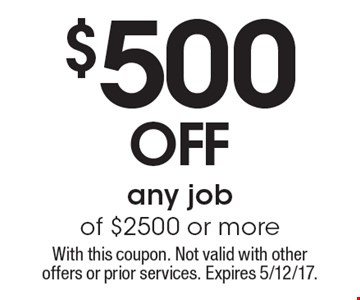 $500 off any job of $2500 or more. With this coupon. Not valid with other offers or prior services. Expires 5/12/17.