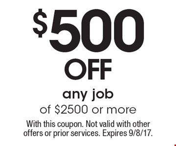 $500 off any job of $2500 or more. With this coupon. Not valid with other offers or prior services. Expires 9/8/17.