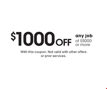 $1000 off any job of $5000 or more. With this coupon. Not valid with other offers or prior services.