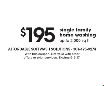 $195 single family home washing. up to 2,000 sq ft. With this coupon. Not valid with other offers or prior services. Expires 6-2-17.