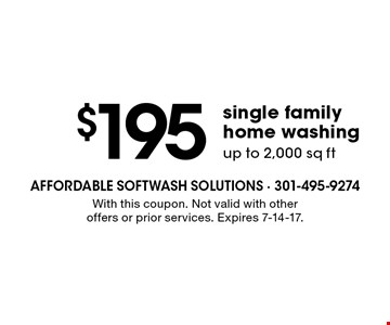 $195 single family home washing. Up to 2,000 sq ft.. With this coupon. Not valid with other offers or prior services. Expires 7-14-17.
