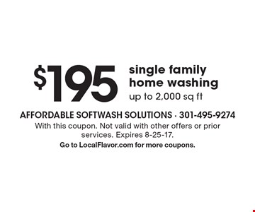 $195 single family home washing up to 2,000 sq ft. With this coupon. Not valid with other offers or prior services. Expires 8-25-17. Go to LocalFlavor.com for more coupons.