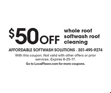 $50 Off whole roof softwash roof cleaning. With this coupon. Not valid with other offers or prior services. Expires 8-25-17. Go to LocalFlavor.com for more coupons.