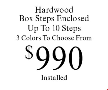 $990 Hardwood Box Steps Enclosed, Up To 10 Steps, 3 Colors To Choose From Installed. Offer expires 4/28/17.