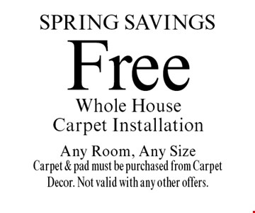 spring Savings Free Whole House Carpet Installation Any Room, Any Size Carpet & pad must be purchased from Carpet Decor. Not valid with any other offers.. Offer expires 4/28/17.
