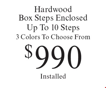 Hardwood Box Steps Enclosed Up To 10 Steps. 3 Colors To Choose From $990. Installed. Offer expires 6/2/17.