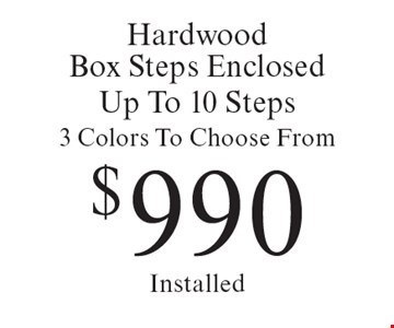 $990 Hardwood Box Steps Enclosed Up To 10 Steps 3 Colors To Choose From Installed. Offer expires 6/2/17.
