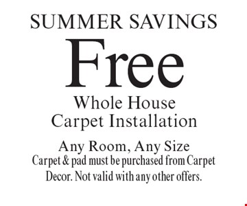 Spring Savings Free Whole House Carpet Installation Any Room, Any Size Carpet & pad must be purchased from Carpet Decor. Not valid with any other offers.. Offer expires 6/2/17.
