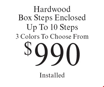 $990 Hardwood Box Steps Enclosed. Up To 10 Steps. 3 Colors To Choose From Installed. Offer expires 10/6/17.