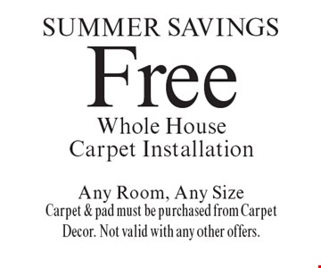 SUMMER Savings Free Whole House Carpet Installation Any Room, Any Size Carpet & pad must be purchased from Carpet Decor. Not valid with any other offers. Offer expires 10/6/17.