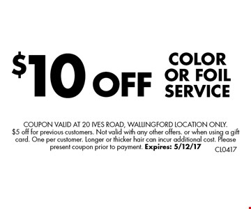 $10 OFF COLOR OR FOIL SERVICE. Coupon valid at 20 Ives Road, Wallingford Location only. $5 off for previous customers. Not valid with any other offers. or when using a gift card. One per customer. Longer or thicker hair can incur additional cost. Please present coupon prior to payment. Expires: 5/12/17