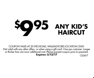 $9.95 ANY KID'S HAIRCUT. Coupon valid at 20 Ives Road, Wallingford Location only.Not valid with any other offers. or when using a gift card. One per customer. Longer or thicker hair can incur additional cost. Please present coupon prior to payment. Expires: 5/12/17
