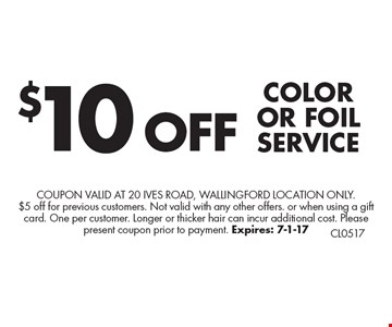 $10 OFF COLOR OR FOIL SERVICE. Coupon valid at 20 Ives Road, Wallingford Location only. $5 off for previous customers. Not valid with any other offers. or when using a gift card. One per customer. Longer or thicker hair can incur additional cost. Please present coupon prior to payment. Expires: 7-1-17