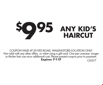 $9.95 ANY KID'S HAIRCUT. Coupon valid at 20 Ives Road, Wallingford Location only. Not valid with any other offers. or when using a gift card. One per customer. Longer or thicker hair can incur additional cost. Please present coupon prior to payment. Expires: 7-1-17