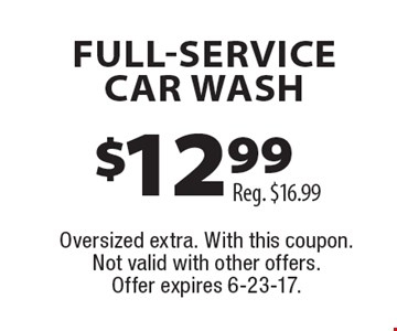 $12.99 FULL-SERVICE CAR WASH Reg. $16.99. Oversized extra. With this coupon. Not valid with other offers. Offer expires 6-23-17.