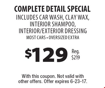 $129 COMPLETE Detail Special Reg. $219 INCLUDES CAR WASH, clay wax, interior shampoo, interior/exterior DressingMost Cars - OVERSIZED EXTRA . With this coupon. Not valid with other offers. Offer expires 6-23-17.