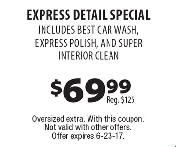 $69.99 express Detail Special Reg. $125 INCLUDES best CAR WASH, express Polish, and super interior clean. Oversized extra. With this coupon. Not valid with other offers. Offer expires 6-23-17.