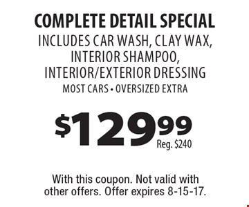 $129.99 Complete Detail Special. Reg. $240. INCLUDES CAR WASH, clay wax, interior shampoo, interior/exterior Dressing. Most Cars. OVERSIZED EXTRA . With this coupon. Not valid with other offers. Offer expires 8-15-17.