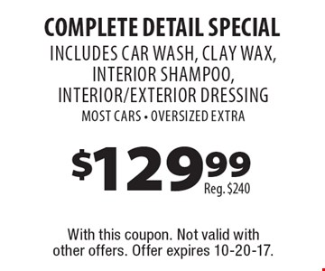 $129.99 COMPLETE Detail Special Reg. $240 INCLUDES CAR WASH, clay wax, interior shampoo, interior/exterior Dressing Most Cars - OVERSIZED EXTRA . With this coupon. Not valid with other offers. Offer expires 10-20-17.