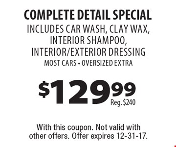 Complete Detail Special. Includes car wash, clay wax, interior shampoo, interior/exterior dressing. Most cars. Oversized extra. With this coupon. Not valid with other offers. Offer expires 12-31-17.