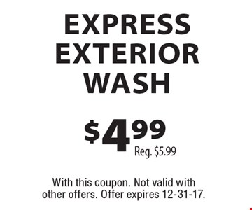 $4.99 express exterior wash, reg. $5.99. With this coupon. Not valid with other offers. Offer expires 12-31-17.