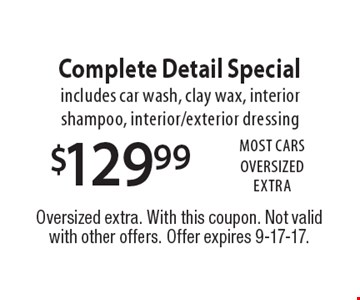 $129.99 Complete Detail Special. Includes car wash, clay wax, interior shampoo, interior/exterior dressing. Most Cars. OVERSIZED EXTRA. Oversized extra. With this coupon. Not valid with other offers. Offer expires 9-17-17.