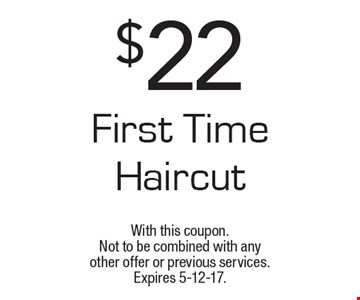 $22 first time haircut. With this coupon. Not to be combined with any other offer or previous services. Expires 5-12-17.