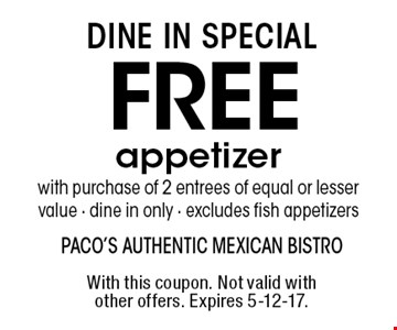 Dine in special. Free appetizer with purchase of 2 entrees of equal or lesser value - dine in only - excludes fish appetizers. With this coupon. Not valid with other offers. Expires 5-12-17.