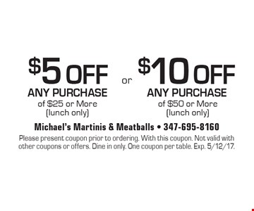$5 OFF ANY PURCHASE of $25 or More (lunch only) OR $10 OFF ANY PURCHASE of $50 or More (lunch only). Please present coupon prior to ordering. With this coupon. Not valid with other coupons or offers. Dine in only. One coupon per table. Exp. 5/12/17.