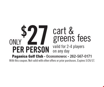 Only $27 per person cart & greens fees. Valid for 2-4 players on any day. With this coupon. Not valid with other offers or prior purchases. Expires 5/26/17.