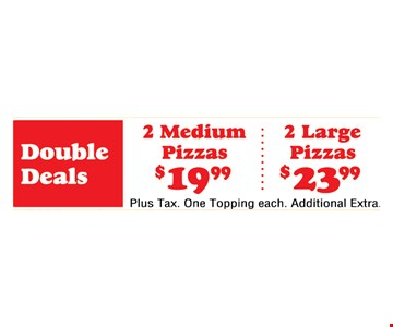 2 Medium Pizzas $19.99 or 2 Large Pizzas $23.99. Plus tax. One topping each. Additional extra.
