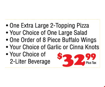 One extra large 2-topping pizza, your choice of one large salad, one order of 8 piece Buffalo wings, your choice of garlic or cinna knots, you choice of 2-liter beverage. $32.99+tax.