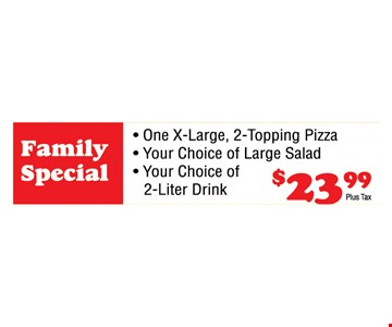 Meal Deal $23.99+tax. One X-Large, 2-topping pizza, your choice of large salad, your choice of 2-liter drink. $23.99+tax.