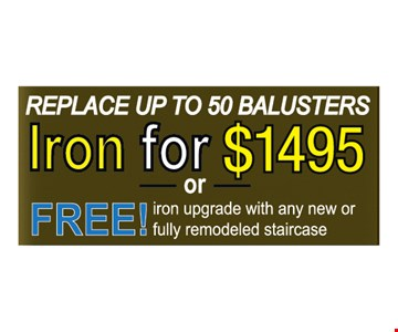 Replace up to 50 Balusters Iron for $1495 or Free iron upgrade with any new or fully remodeled staircase
