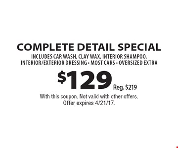 $129 Complete Detail Special, Reg. $219 – includes car wash, clay wax, interior shampoo, interior/exterior Dressing. Most Cars. Oversized extra. With this coupon. Not valid with other offers. Offer expires 4/21/17.