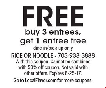 FREE buy 3 entrees,get 1 entree freedine in/pick up only. With this coupon. Cannot be combined with 50% off coupon. Not valid with other offers. Expires 8-25-17. Go to LocalFlavor.com for more coupons.