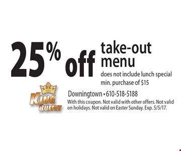 25% off take-out menu. Does not include lunch special. Min. purchase of $15. With this coupon. Not valid with other offers. Not valid on holidays. Not valid on Easter Sunday. Exp. 5/5/17.