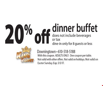 20% off dinner buffet. Does not include beverages or tax. Dine-in only for 8 guests or less. With this coupon. ADULTS ONLY. One coupon per table. Not valid with other offers. Not valid on holidays. Not valid on Easter Sunday. Exp. 5/5/17.