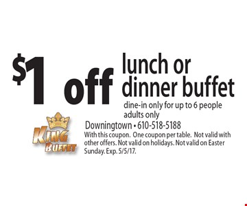$1 off lunch or dinner buffet. Dine-in only, for up to 6 people adults only. With this coupon. One coupon per table. Not valid with other offers. Not valid on holidays. Not valid on Easter Sunday. Exp. 5/5/17.