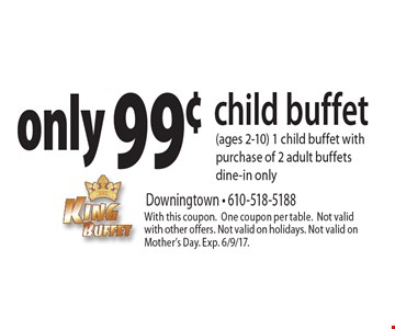 Only 99¢ child buffet (ages 2-10). 1 child buffet with purchase of 2 adult buffets. Dine-in only. With this coupon. One coupon per table. Not valid with other offers. Not valid on holidays. Not valid on Mother's Day. Exp. 6/9/17.