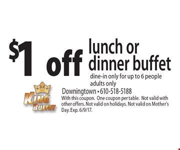 $1 off lunch or dinner buffet. Dine-in only. For up to 6 people adults only. With this coupon. One coupon per table. Not valid with other offers. Not valid on holidays. Not valid on Mother's Day. Exp. 6/9/17.