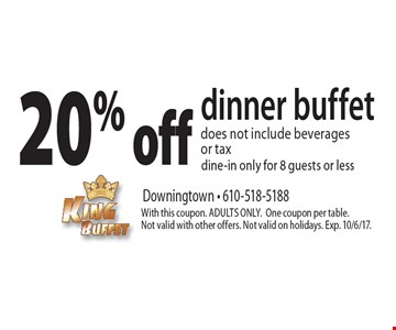 20% off dinner buffet does not include beverages or tax dine-in only for 8 guests or less. With this coupon. ADULTS ONLY. One coupon per table. Not valid with other offers. Not valid on holidays. Exp. 10/6/17.