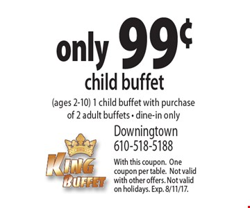 only 99¢ child buffet (ages 2-10) 1 child buffet with purchase of 2 adult buffets - dine-in only. With this coupon. One coupon per table. Not valid with other offers. Not valid on holidays. Exp. 8/11/17.