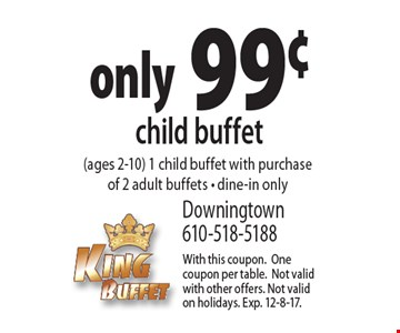 Child buffet only 99¢ (ages 2-10) 1 child buffet with purchase of 2 adult buffets, dine-in only. With this coupon. One coupon per table. Not valid with other offers. Not valid on holidays. Exp. 12-8-17.