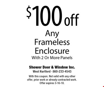 $100 off Any Frameless Enclosure With 2 Or More Panels. With this coupon. Not valid with any other offer, prior work or already contracted work. Offer expires 3-16-18.