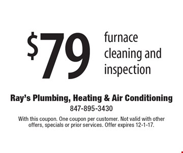 $79 furnace cleaning and inspection. With this coupon. One coupon per customer. Not valid with other offers, specials or prior services. Offer expires 12-1-17.