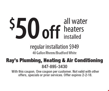 $50 off all water heaters installed regular installation $949 40 Gallon Rheem/Bradford White. With this coupon. One coupon per customer. Not valid with other offers, specials or prior services. Offer expires 2-2-18.